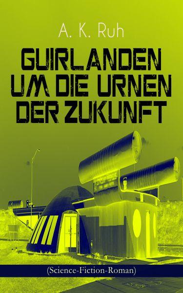 Guirlanden um Die Urnen der Zukunft (Science-Fiction-Roman)