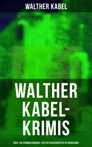 Walther Kabel-Krimis: Über 100 Kriminalromane & Detektivgeschichten in einem Band