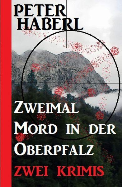 Zweimal Mord in der Oberpfalz: Zwei Krimis