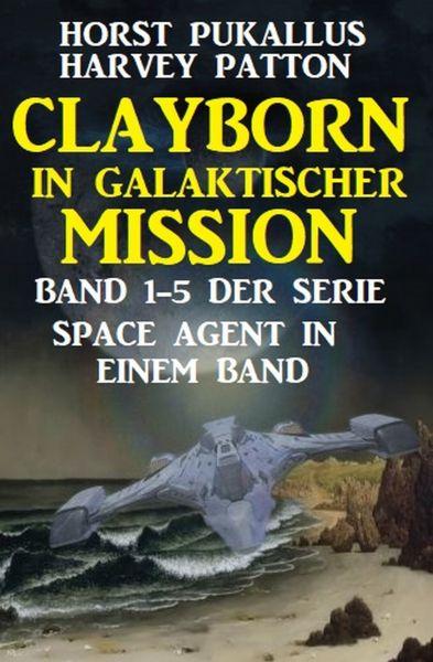 Clayborn in galaktischer Mission: Band 1-5 der Serie Space Agent in einem Band