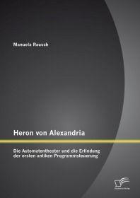 Heron von Alexandria: Die Automatentheater und die Erfindung der ersten antiken Programmsteuerung