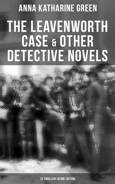 The Leavenworth Case & Other Detective Novels - 22 Thrillers in One Edition
