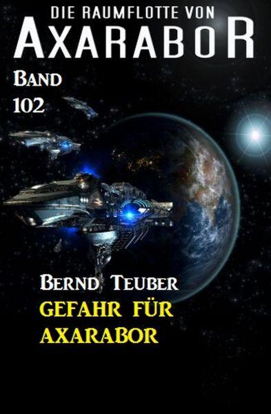 Gefahr für Axarabor Die Raumflotte von Axarabor - Band 102