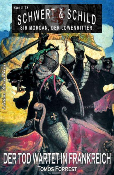 Schwert und Schild - Sir Morgan, der Löwenritter Band 13: Der Tod wartet in Frankreich