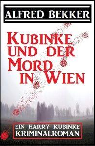 Ein Harry Kubinke Kriminalroman: Kubinke und der Mord in Wien: