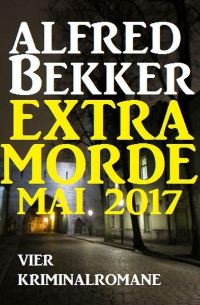 Alfred Bekker Extra Morde Mai 2017: Vier Kriminalromane