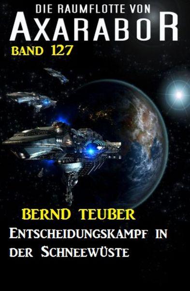 Entscheidungskampf in der Schneewüste: Die Raumflotte von Axarabor - Band 127