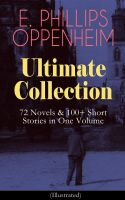 E. PHILLIPS OPPENHEIM Ultimate Collection: 72 Novels & 100+ Short Stories in One Volume (Illustrated