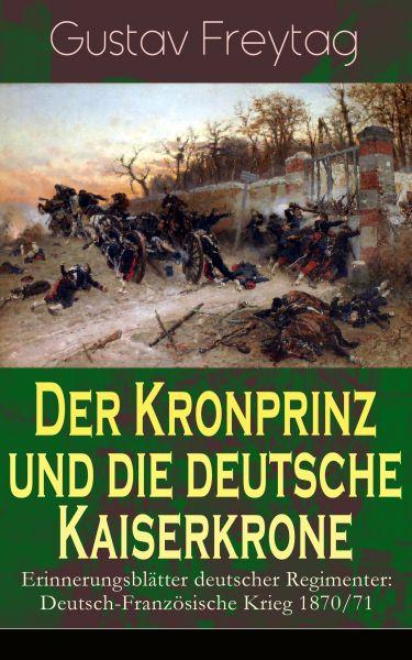 Der Kronprinz und die deutsche Kaiserkrone - Erinnerungsblätter deutscher Regimenter: Deutsch-Franzö