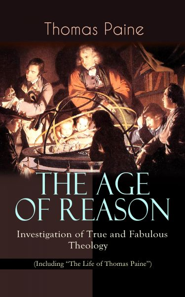 """THE AGE OF REASON - Investigation of True and Fabulous Theology (Including """"The Life of Thomas Paine"""