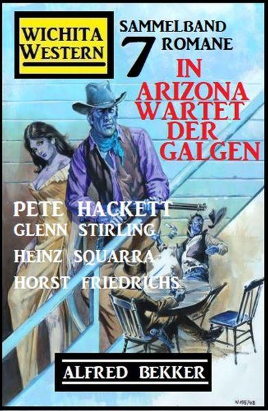 In Arizona wartet der Galgen: Wichita Western Sammelband 7 Romane