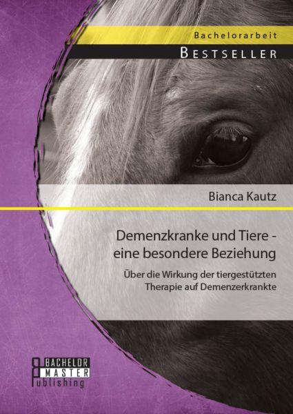 Demenzkranke und Tiere - eine besondere Beziehung: Über die Wirkung der tiergestützten Therapie auf