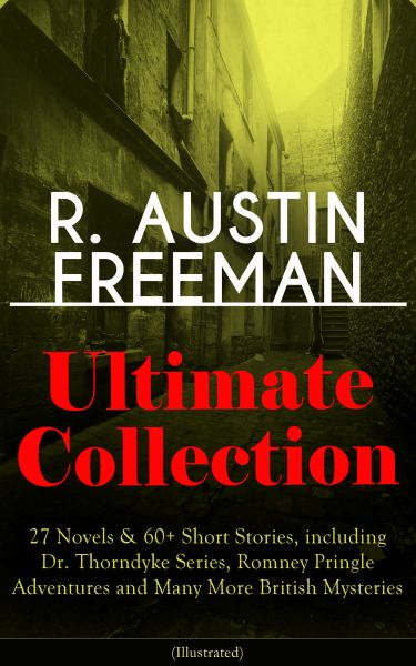 R. AUSTIN FREEMAN Ultimate Collection: 27 Novels & 60+ Short Stories, including Dr. Thorndyke Series