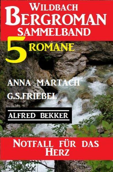 Notfall für das Herz: Wildbach Bergroman Sammelband 5 Romane