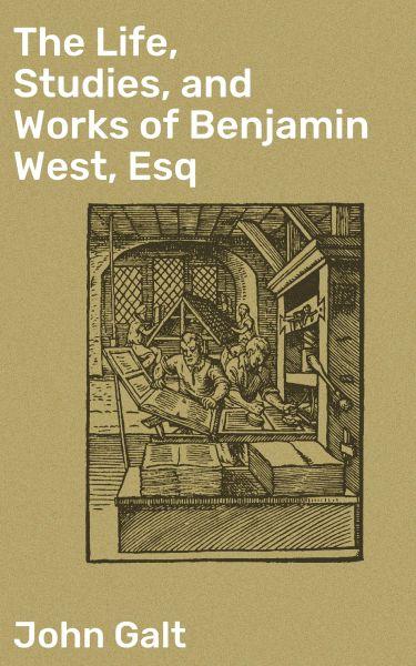 The Life, Studies, and Works of Benjamin West, Esq