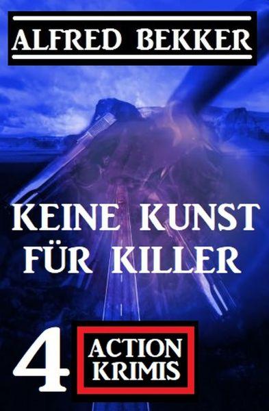 Keine Kunst für Killer: 4 Action Krimis