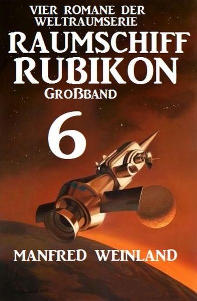 Großband Raumschiff Rubikon 6 - Vier Romane der Weltraumserie