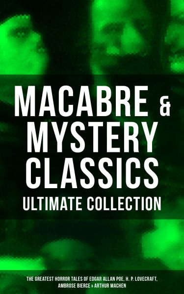 MACABRE & MYSTERY CLASSICS - Ultimate Collection: The Greatest Horror Tales of Edgar Allan Poe, H. P