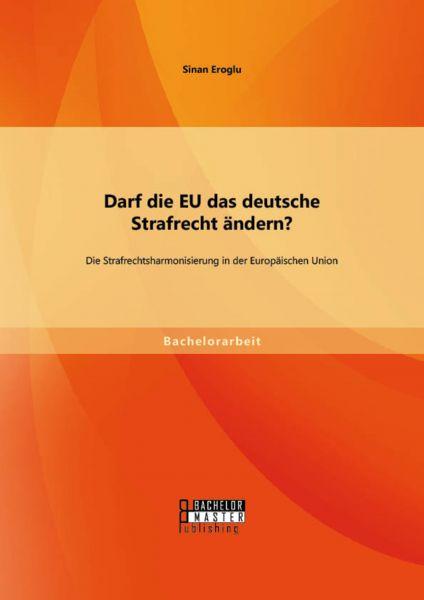 Darf die EU das deutsche Strafrecht ändern? Die Strafrechtsharmonisierung in der Europäischen Union