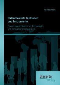 Patentbasierte Methoden und lnstrumente: Einsatzmöglichkeiten im Technologie- und lnnovationsmanagem
