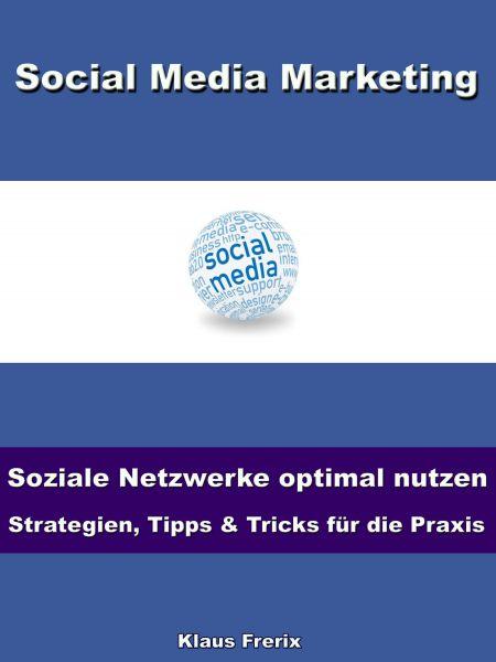 Social Media Marketing – Soziale Netzwerke optimal nutzen -Strategien, Tipps & Tricks für die Praxis
