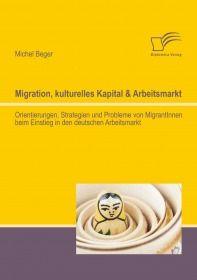 Migration, kulturelles Kapital & Arbeitsmarkt: Orientierungen, Strategien und Probleme von MigrantIn