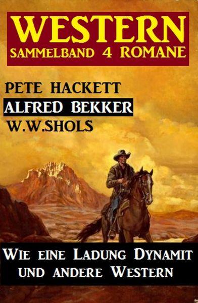 Western Sammelband 4 Romane: Wie eine Ladung Dynamit und andere Western