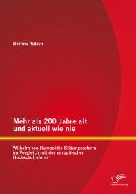 Mehr als 200 Jahre alt und aktuell wie nie: Wilhelm von Humboldts Bildungsreform im Vergleich mit de