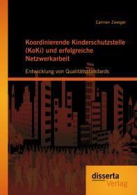 Koordinierende Kinderschutzstelle (KoKi) und erfolgreiche Netzwerkarbeit: Entwicklung von Qualitätss
