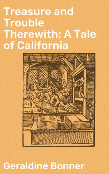 Treasure and Trouble Therewith: A Tale of California