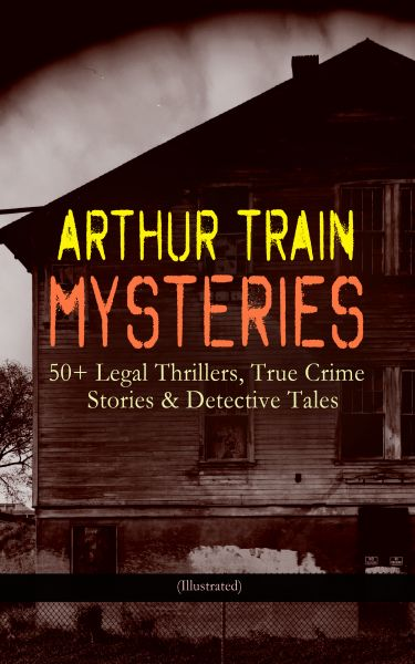 ARTHUR TRAIN MYSTERIES: 50+ Legal Thrillers, True Crime Stories & Detective Tales (Illustrated)