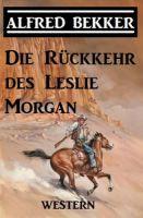 Alfred Bekker Western - Die Rückkehr des Leslie Morgan