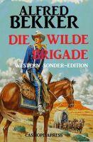 Alfred Bekker Western Sonder-Edition - Die wilde Brigade