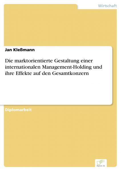 Die marktorientierte Gestaltung einer internationalen Management-Holding und ihre Effekte auf den Ge
