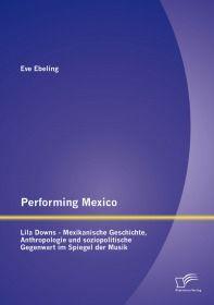 Performing Mexico: Lila Downs - Mexikanische Geschichte, Anthropologie und soziopolitische Gegenwart