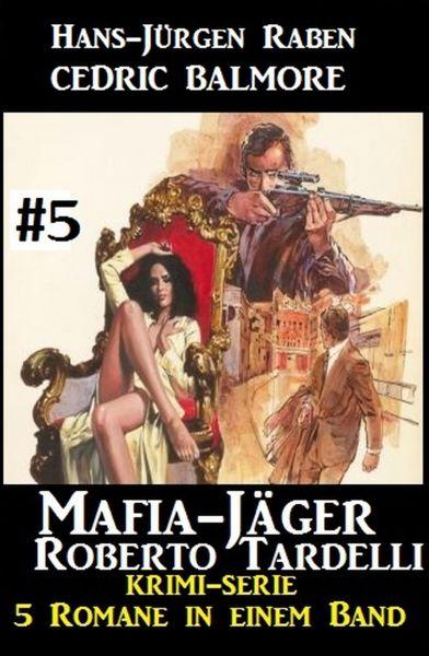 Mafia-Jäger Roberto Tardelli #5 - Krimi-Serie: 5 Romane in einem Band