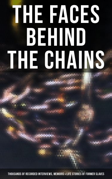 The Faces Behind the Chains: Thousands of Recorded Interviews, Memoirs & Life Stories of Former Slav