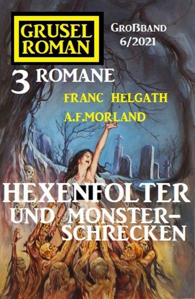 Hexenfolter und Monsterschrecken: Gruselroman Großband 3 Romane 5/2021