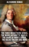ALEXANDRE DUMAS: The Three Musketeers Series, The Marie Antoinette Novels, The Count of Monte Cristo