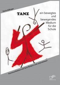 TANZ – ein bewegtes und bewegendes Medium für die Schule: Kommunikation mit Tanz fördern und u