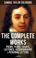 The Complete Works of Samuel Taylor Coleridge: Poems, Plays, Essays, Lectures, Autobiography & Perso