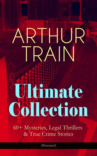 ARTHUR TRAIN Ultimate Collection: 60+ Mysteries, Legal Thrillers & True Crime Stories (Illustrated)