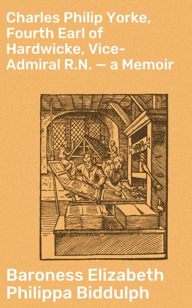Charles Philip Yorke, Fourth Earl of Hardwicke, Vice-Admiral R.N. — a Memoir