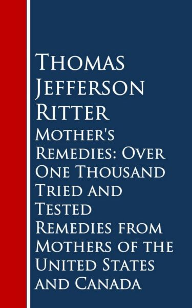 Mother's Remedies: Over One Thousand Tried and Tested Remedies from Mothers of the United States and