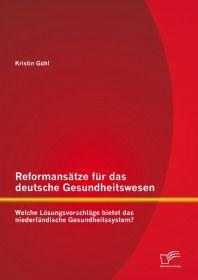 Reformansätze für das deutsche Gesundheitswesen: Welche Lösungsvorschläge bietet das niederländische